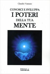 CONOSCI E SVILUPPA I POTERI DELLA TUA MENTE di Claudio Vastano