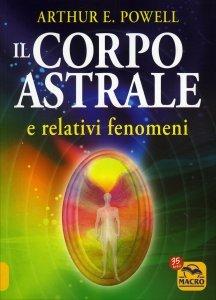 IL CORPO ASTRALE E relativi fenomeni di Arthur E. Powell
