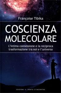 COSCIENZA MOLECOLARE L'intima connessione e la reciproca trasformazione tra noi e l'universo di Françoise Tibika