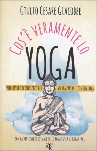 COS'è VERAMENTE LO YOGA Un metodo scientifico per sperimentare l'infinito - Con la versione originale dello Yoga Sutra di Patanjali di Giulio Cesare Giacobbe