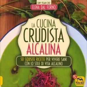 LA CUCINA CRUDISTA ALCALINA 50 squisite ricette per vivere sani con lo stile di vita alcalino di Elena Dal Forno