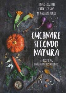 CUCINARE SECONDO NATURA 140 ricette veg divise per menu stagionali di Antonietta Rinaldi, Catia Trevisani, Lorenzo Locatelli