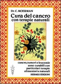 CURA DEL CANCRO CON TERAPIE NATURALI Cancro, tumori e leucemie sono curabili con particolari terapie alimentari e naturali di Dr. C. Moerman