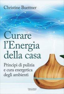 CURARE L'ENERGIA DELLA CASA Principi di pulizia e cura energetica degli ambienti di Christine Buettner