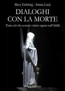 DIALOGHI CON LA MORTE (EBOOK) Tutto ciò che avreste voluto sapere sull'Aldilà di Slavy Gehring, Imma Lucà