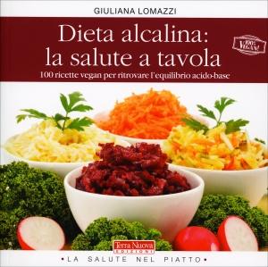 DIETA ALCALINA: LA SALUTE A TAVOLA 100 ricette vegan per ritrovare l'equilibrio acido-base di Giuliana Lomazzi
