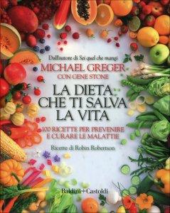 LA DIETA CHE TI SALVA LA VITA 100 ricette per prevenire e curare le malattie di Michael Greger, Gene Stone, Robin Robertson