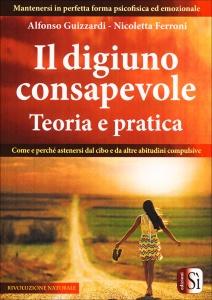 IL DIGIUNO CONSAPEVOLE - TEORIA E PRATICA Come e perchè astenersi dal cibo e da altre abitudini compulsive di Nicoletta Ferroni, Alfonso Guizzardi