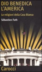 DIO BENEDICA L'AMERICA Le religioni della Casa Bianca di Sébastien Fath