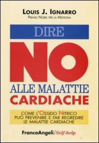 DIRE NO ALLE MALATTIE CARDIACHE Come l'Ossido Nitrico può prevenire e far regredire le malattie cardiache di Louis Ignarro