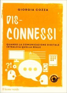 DIS-CONNESSI Quando la comunicazione digitale intralcia quella reale di Giorgia Cozza