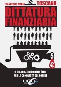 DITTATURA FINANZIARIA Il piano segreto delle elite per la conquista del potere di Francesco Maria Toscano