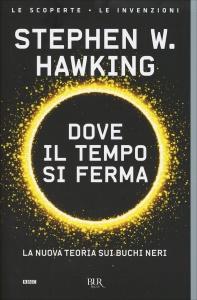 DOVE IL TEMPO SI FERMA La nuova teoria sui buchi neri - La scoperta - Le invenzioni di Stephen Hawking