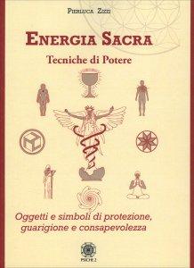 ENERGIA SACRA. TECNICHE DI POTERE Oggetti e simboli di protezione, guarigione e consapevolezza di Pierluca Zizzi