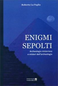 ENIGMI SEPOLTI Archeologia misteriosa e misteri dell'archeologia di Roberto La Paglia