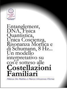 ENTANGLEMENT, DNA, FISICA QUANTISTICA, UNICA COSCIENZA, RISONANZA DI SCHUMANN, 8 HZ (EBOOK) Un modello interpretativo su cos'è sotteso alle Costellazioni Familiari di Marco Fomia, Milena De Mattia