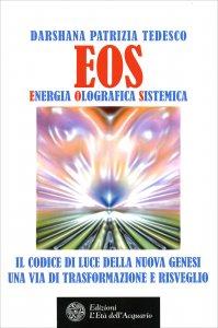 EOS - ENERGIA OLOGRAFICA SISTEMICA Il codice di luce della nuova genesi, una via di trasformazione e risveglio di Darshana Patrizia Tedesco