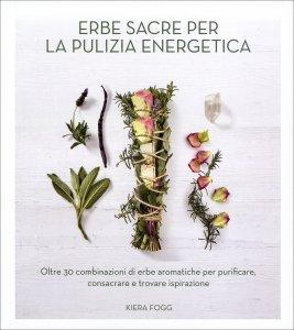 ERBE SACRE PER LA PULIZIA ENERGETICA Oltre 30 combinazioni di erbe aromatiche per purificare, consacrare e trovare ispirazione di Kiera Fogg