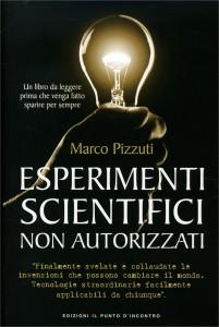 ESPERIMENTI SCIENTIFICI NON AUTORIZZATI Finalmente svelate le invenzioni che possono cambiare il mondo - Tecnologie straordinarie facilmente applicabili da chiunque di Marco Pizzuti