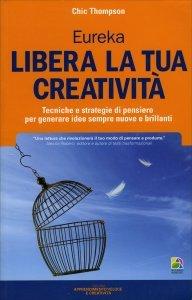 EUREKA - LIBERA LA TUA CREATIVITà Tecniche e strategie di pensiero per generare idee sempre nuove e brillanti di Chic Thompson
