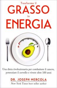 TRASFORMA IL GRASSO IN ENERGIA Una dieta rivoluzionaria per combattere il cancro, potenziare il cervello e vivere oltre 100 anni di Joseph Mercola