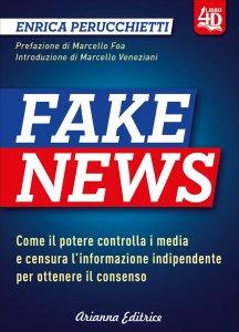 FAKE NEWS Dalla manipolazione dell'opinione pubblica alla post-verità. Come il potere controlla i media e fabbrica l'informazione per ottenere il consenso di Enrica Perucchietti