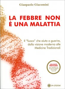"""LA FEBBRE NON è UNA MALATTIA Il """"fuoco"""" che aiuta a guarire, dalla visione moderna alle medicine tradizionali di Gianpaolo Giacomini"""