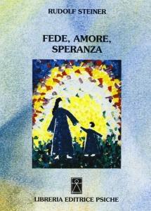 FEDE, AMORE, SPERANZA Tre gradini della vita umana di Rudolf Steiner