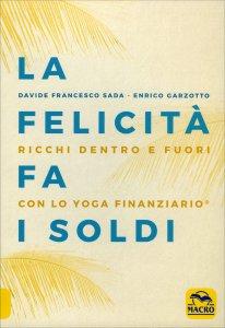 LA FELICITà FA I SOLDI Ricchi dentro e fuori con lo Yoga Finanziario di Davide Francesco Sada, Enrico Garzotto