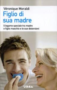 FIGLIO DI SUA MADRE Il legame speciale tra madre e figlio maschio e le sue distorsioni di Véronique Moraldi