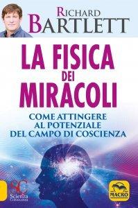 LA FISICA DEI MIRACOLI Come attingere al potenziale del campo di coscienza di Richard Bartlett