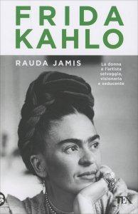 FRIDA KAHLO La donna e l'artista, selvaggia, visionaria e seducente di Rauda Jamis