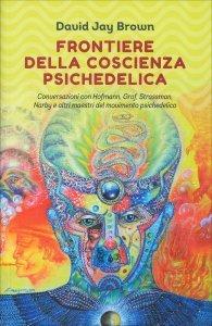 FRONTIERE DELLA COSCIENZA PSICHEDELICA Conversazioni con Hofmann, Grof, Strassman, Narby e altri maestri del movimento psichedelico di David Jay Brown