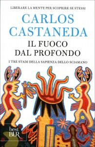 IL FUOCO DAL PROFONDO I tre stadi della sapienza dello sciamano di Carlos Castaneda