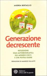 GENERAZIONE DECRESCENTE Riflessione semi-autobiografica sul mondo che è e che potrà essere di Andrea Bertaglio