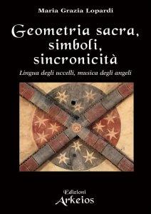 GEOMETRIA SACRA, SIMBOLI, SINCRONICITà Lingua degli uccelli, musica degli angeli di Maria Grazia Lopardi