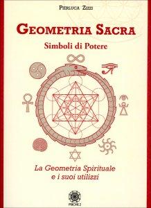 GEOMETRIA SACRA Simboli di potere. La geometria spirituale e i suoi utilizzi di Pierluca Zizzi