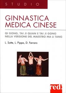 GINNASTICA MEDICA CINESE Qi Gong, Tai Ji Quan e Tai Ji Gong, nella versione del maestro Ma Li Tang di Lucio Sotte, Lucio Pippa, Dominique Ferraro