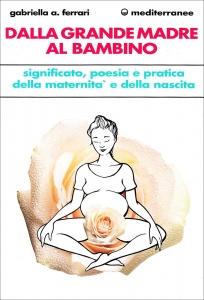 DALLA GRANDE MADRE AL BAMBINO Significato, poesia e pratica della maternità e della nascita di Gabriella A. Ferrari