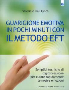 GUARIGIONE EMOTIVA IN POCHI MINUTI CON IL METODO EFT Semplici tecniche di digitopressione per curare rapidamente le nostre emozioni di Valerie Lynch, Paul Lynch