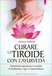 CURARE LA TIROIDE CON L'AYURVEDA Trattamenti naturali per la tiroidite di Hashimoto, l'iper e l'ipotiroidismo di Marianne Teitelbaum