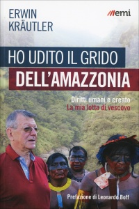 HO UDITO IL GRIDO DELL'AMAZZONIA Diritti umani e creato - La mia lotta di vescovo di Erwin Kraütler