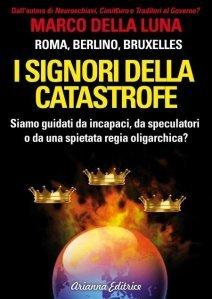 I SIGNORI DELLA CATASTROFE (EBOOK) Siamo guidati da incapaci, da speculatori o da una spietata regia oligarchica? di Marco Della Luna