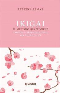 IKIGAI - IL METODO GIAPPONESE Trovare il senso della vita per essere felici di Bettina Lemke