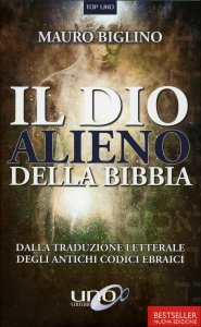 IL DIO ALIENO DELLA BIBBIA Dalla traduzione letterale degli antichi codici ebraici di Mauro Biglino