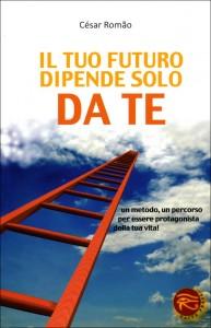 IL TUO FUTURO DIPENDE SOLO DA TE Un metodo, un percorso per essere protagonista della tua vita! di César Romão