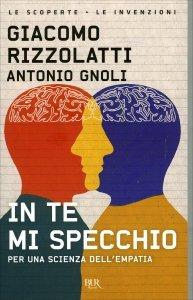 IN TE MI SPECCHIO Per una scienza dell'empatia di Giacomo Rizzolatti, Antonio Gnoli
