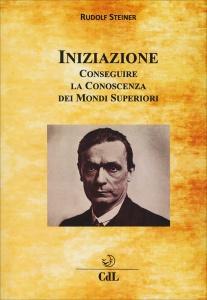 INIZIAZIONE - CONSEGUIRE LA CONOSCENZA DEI MONDI SUPERIORI di Rudolf Steiner