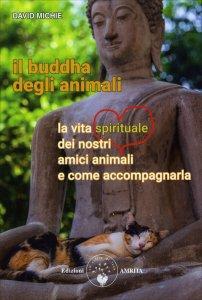 IL BUDDHA DEGLI ANIMALI La vita spirituale dei nostri amici animali e come accompagnarla di David Michie