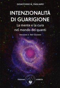 INTENZIONALITà DI GUARIGIONE La mente e la cura nel mondo dei quanti di Gioacchino M. Pagliaro